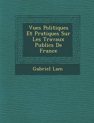 Vues Politiques Et Pratiques Sur Les Travaux Publics de France (Paperback)