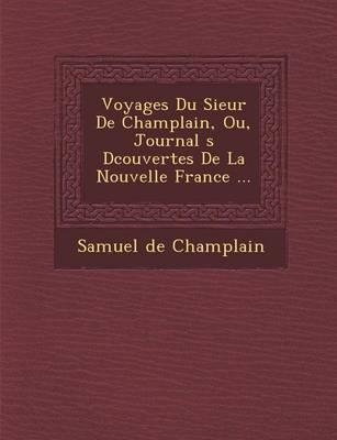 Voyages Du Sieur de Champlain, Ou, Journal S D Couvertes de La Nouvelle France ... (Paperback)