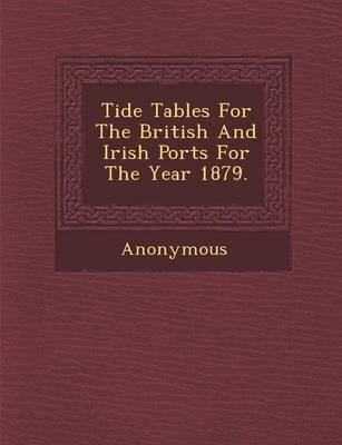 Tide Tables for the British and Irish Ports for the Year 1879. (Paperback)
