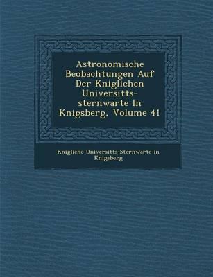 Astronomische Beobachtungen Auf Der K Niglichen Universit Ts-Sternwarte in K Nigsberg, Volume 41 (Paperback)