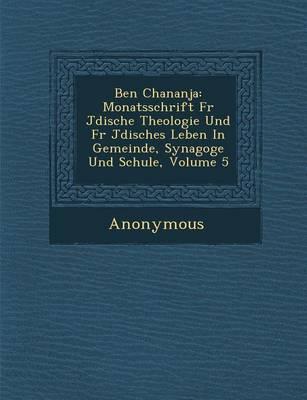 Ben Chananja: Monatsschrift Fur J Dische Theologie Und Fur J Disches Leben in Gemeinde, Synagoge Und Schule, Volume 5 (Paperback)