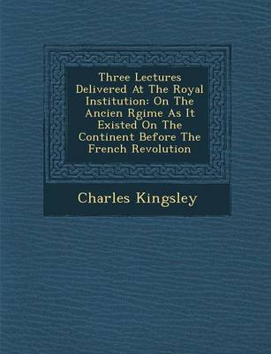 Three Lectures Delivered at the Royal Institution: On the Ancien R Gime as It Existed on the Continent Before the French Revolution (Paperback)
