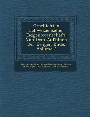 Geschichten Schweizerischer Eidgenossenschaft: Von Dem Aufbl Hen Der Ewigen B Nde, Volume 2 (Paperback)