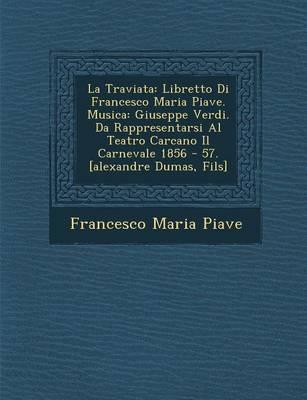 La Traviata: Libretto Di Francesco Maria Piave. Musica: Giuseppe Verdi. Da Rappresentarsi Al Teatro Carcano Il Carnevale 1856 - 57. [Alexandre Dumas, Fils] (Paperback)