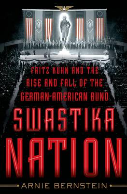 Swastika Nation: Fritz Kuhn and the Rise and Fall of the German-American Bund (Hardback)