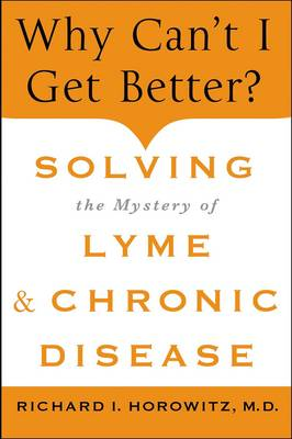 Why Can't I Get Better?: Solving the Mystery of Lyme and Chronic Disease (Hardback)