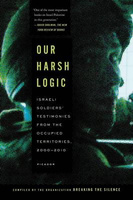 Our Harsh Logic: Israeli Soldiers' Testimonies from the Occupied Territories, 2000 - 2010 (Paperback)