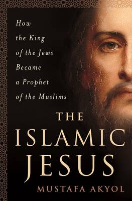 The Islamic Jesus: How the King of the Jews Became a Prophet of the Muslims (Hardback)