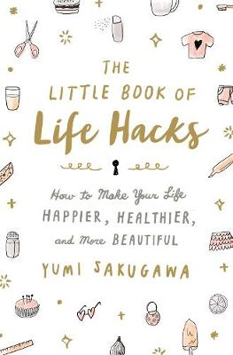 The Little Book of Life Hacks: How to Make Your Life Happier, Healthier, and More Beautiful (Hardback)