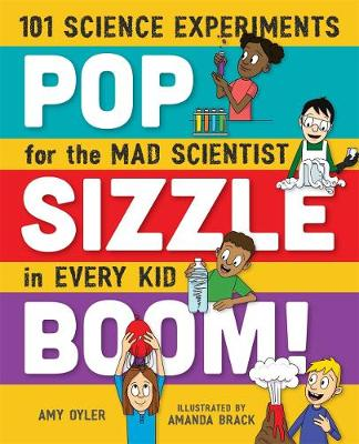 Cover Pop, Sizzle, Boom!: 101 Science Experiments for the Mad Scientist in Every Kid
