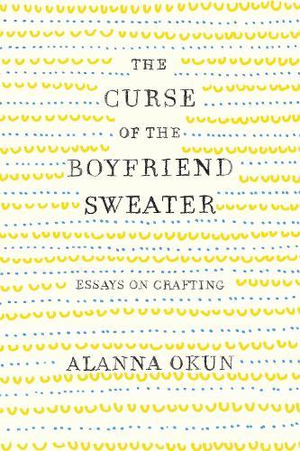 The Curse of the Boyfriend Sweater: Essays on Crafting (Hardback)