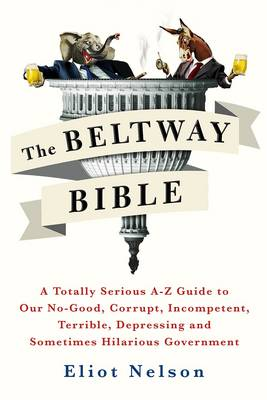 The Beltway Bible: A Totally Serious A-Z Guide To Our No-Good, Corrupt, Incompetent, Terrible, Depressing, and Sometimes Hilarious Government (Paperback)