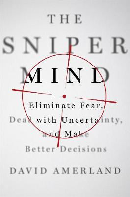 The Sniper Mind: Eliminate Fear, Deal with Uncertainty, and Make Better Decisions (Hardback)
