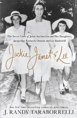 Jackie, Janet & Lee: The Secret Lives of Janet Auchincloss and Her Daughters, Jacqueline Kennedy Onassis and Lee Radziwill (Hardback)