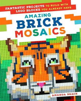 Amazing Brick Mosaics: Fantastic Projects to Build with Lego Blocks You Already Have (Paperback)