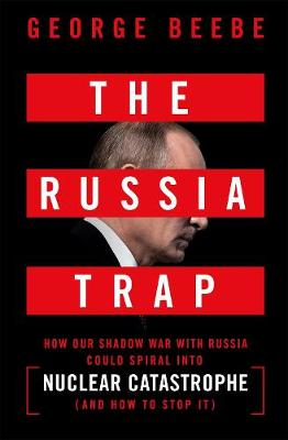 The Russia Trap: How Our Shadow War with Russia Could Spiral into Nuclear Catastrophe (Hardback)