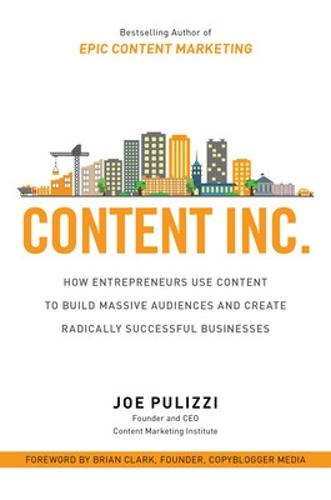 Content Inc.: How Entrepreneurs Use Content to Build Massive Audiences and Create Radically Successful Businesses (Hardback)