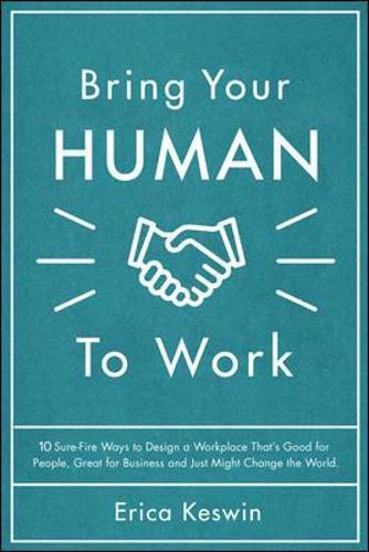 Bring Your Human to Work: 10 Surefire Ways to Design a Workplace That Is Good for People, Great for Business, and Just Might Change the World (Hardback)