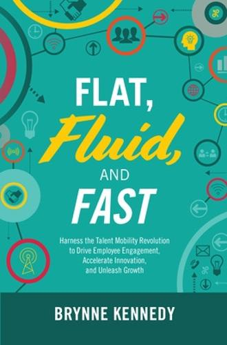 Flat, Fluid, and Fast: Harness the Talent Mobility Revolution to Drive Employee Engagement, Accelerate Innovation, and Unleash Growth (Hardback)
