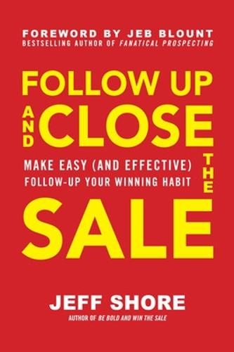 Follow Up and Close the Sale: Make Easy (and Effective) Follow-Up Your Winning Habit (Hardback)