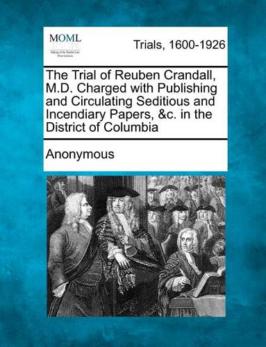 The Trial of Reuben Crandall, M.D. Charged with Publishing and Circulating Seditious and Incendiary Papers, &C. in the District of Columbia (Paperback)
