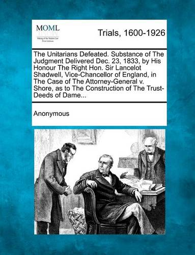 The Unitarians Defeated. Substance of the Judgment Delivered Dec. 23, 1833, by His Honour the Right Hon. Sir Lancelot Shadwell, Vice-Chancellor of England, in the Case of the Attorney-General V. Shore, as to the Construction of the Trust-Deeds of Dame... (Paperback)