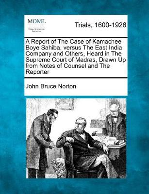 A Report of the Case of Kamachee Boye Sahiba, Versus the East India Company and Others, Heard in the Supreme Court of Madras, Drawn Up from Notes of Counsel and the Reporter (Paperback)