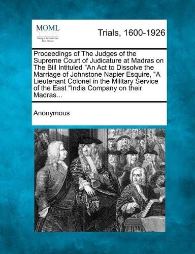 Proceedings of the Judges of the Supreme Court of Judicature at Madras on the Bill Intituled an ACT to Dissolve the Marriage of Johnstone Napier Esquire, a Lieutenant Colonel in the Military Service of the East India Company on Their Madras... (Paperback)