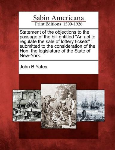 """Statement of the Objections to the Passage of the Bill Entitled """"An ACT to Regulate the Sale of Lottery Tickets"""": Submitted to the Consideration of the Hon. the Legislature of the State of New-York. (Paperback)"""