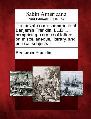 The Private Correspondence of Benjamin Franklin, LL.D ...: Comprising a Series of Letters on Miscellaneous, Literary, and Political Subjects ... (Paperback)