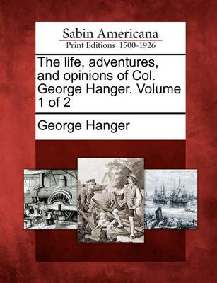 The Life, Adventures, and Opinions of Col. George Hanger. Volume 1 of 2 (Paperback)
