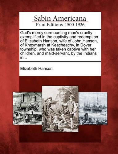 God's Mercy Surmounting Man's Cruelty: Exemplified in the Captivity and Redemption of Elizabeth Hanson, Wife of John Hanson, of Knoxmarsh at Keacheachy, in Dover Township, Who Was Taken Captive with Her Children, and Maid-Servant, by the Indians In... (Paperback)