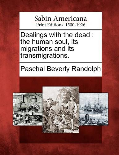 Dealings with the Dead: The Human Soul, Its Migrations and Its Transmigrations. (Paperback)