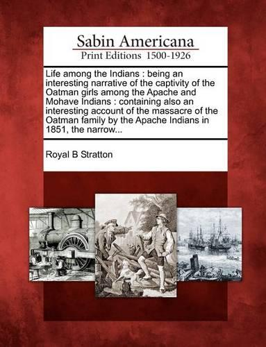 Life Among the Indians: Being an Interesting Narrative of the Captivity of the Oatman Girls Among the Apache and Mohave Indians: Containing Also an Interesting Account of the Massacre of the Oatman Family by the Apache Indians in 1851, the Narrow... (Paperback)