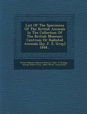 List of the Specimens of the British Animals in the Collection of the British Museum: Centroni or Radiated Animals [By J. E. Gray] 1848... (Paperback)