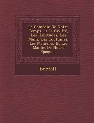La Comedie de Notre Temps ...: La Civilte, Les Habitudes, Les Murs, Les Coutumes, Les Manieres Et Les Manies de Notre Epoque... (Paperback)