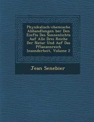 Physikalisch-Chemische Abhandlungen Ber Den Einflu Des Sonnenlichts Auf Alle Drei Reiche Der Natur Und Auf Das Pflanzenreich Insonderheit, Volume 2 (Paperback)