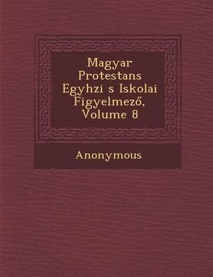 Magyar Protestans Egyh Zi S Iskolai Figyelmez, Volume 8 (Paperback)