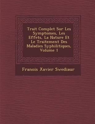Trait Complet Sur Les Symptomes, Les Effets, La Nature Et Le Traitement Des Maladies Syphilitiques, Volume 1 (Paperback)