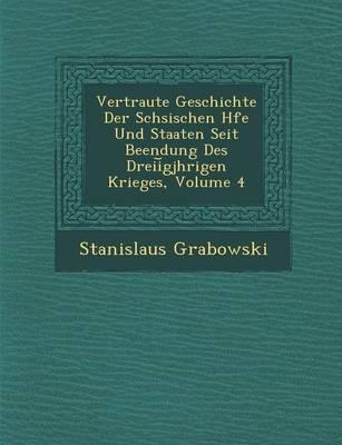 Vertraute Geschichte Der S Chsischen H Fe Und Staaten Seit Beendung Des Dreii Gj Hrigen Krieges, Volume 4 (Paperback)