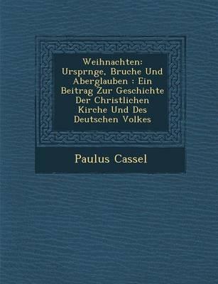 Weihnachten: Urspr Nge, Brauche Und Aberglauben: Ein Beitrag Zur Geschichte Der Christlichen Kirche Und Des Deutschen Volkes (Paperback)