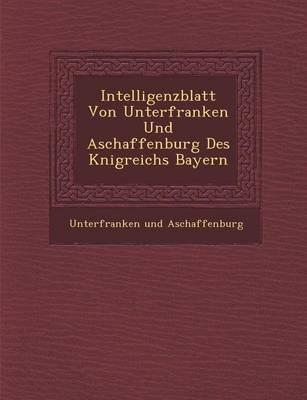 Intelligenzblatt Von Unterfranken Und Aschaffenburg Des K Nigreichs Bayern (Paperback)