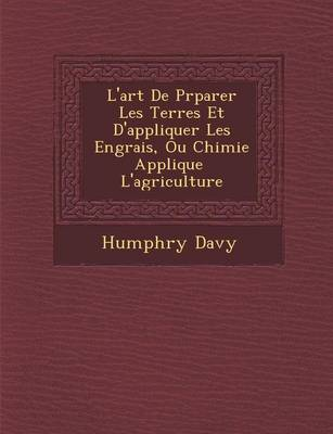 L'Art de PR Parer Les Terres Et D'Appliquer Les Engrais, Ou Chimie Appliqu E L'Agriculture (Paperback)