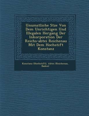 Unumst��liche S�tze Von Dem Unrichtigen Und Illegalen Hergang Der Inkorporation Der Reichs-Abtei Reichenau Mit Dem Hochstift Konstanz (Paperback)