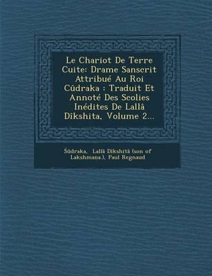 Le Chariot de Terre Cuite: Drame Sanscrit Attribue Au Roi Cudraka: Traduit Et Annote Des Scolies Inedites de Lalla Dikshita, Volume 2... (Paperback)