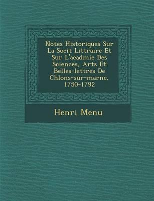 Notes Historiques Sur La Soci T Litt Raire Et Sur L'Acad Mie Des Sciences, Arts Et Belles-Lettres de Ch Lons-Sur-Marne, 1750-1792 (Paperback)