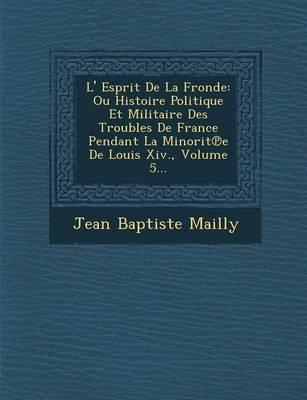 L' Esprit de La Fronde: Ou Histoire Politique Et Militaire Des Troubles de France Pendant La Minorit E de Louis XIV., Volume 5... (Paperback)