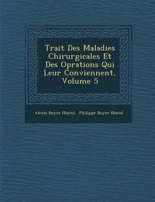 Trait Des Maladies Chirurgicales Et Des Op Rations Qui Leur Conviennent, Volume 5 (Paperback)