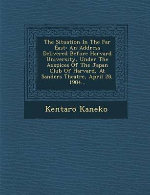 The Situation in the Far East: An Address Delivered Before Harvard University, Under the Auspices of the Japan Club of Harvard, at Sanders Theatre, April 28, 1904... (Paperback)