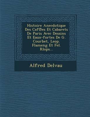 Histoire Anecdotique Des Caf Es Et Cabarets de Paris Avec Dessins Et Eaux-Fortes de G. Courbet, Leop. Flameng Et Fel. Rlops... (Paperback)